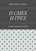 Николай Сташков -И смех и грех. Юмористические рассказы
