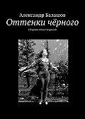 Александр Балашов -Оттенки чёрного. Сборник стихотворений