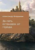 Александр Евгениевич Владыкин -За пять остановок от города