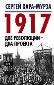 Сергей Кара-Мурза -1917. Две революции – два проекта