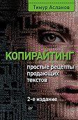 Тимур Асланов -Копирайтинг. Простые рецепты продающих текстов
