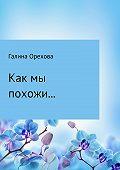 Галина Орехова -Как мы похожи…