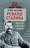 Игорь Пыхалов -Реванш Сталина. Вернуть русские земли!