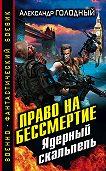 Александр Голодный - Право на бессмертие. Ядерный скальпель