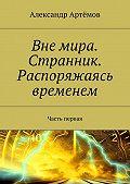 Александр Артёмов -Вне мира. Странник. Распоряжаясь временем. Часть первая