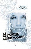 Ирина Волчок - Будешь моей мамой