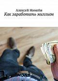 Алексей Номейн -Как заработать миллион