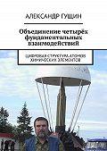 Александр Гущин -Объединение четырёх фундаментальных взаимодействий. Цифровая структура атомов химических элементов