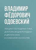 Владимир Одоевский - Лекции господина Пуфа, доктора энциклопедии и других наук о кухонном искусстве