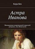 Кора Бек - Астра Иванова. Похождения современной взрослой девушки, или Невезучая