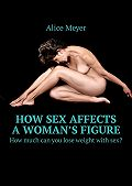 Alice Meyer -How sex affects a woman's figure. How much can you lose weight with sex?