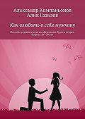 Алик Газизов, Александр Компаньонов - Как влюбить в себя мужчину. Способы улучшить женские феромоны. Группа вторая. Возраст 18-28 лет