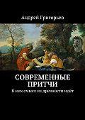 Андрей Григорьев - Современные притчи. Вних смысл издревностиидёт