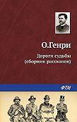 О. Генри - Дороги судьбы (сборник)