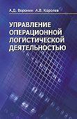 Александр Воронин, Андрей Королев - Управление операционной логистической деятельностью
