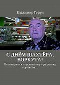 Владимир Герун -Сднём шахтёра, Воркута! Посвящается подземному празднику горняков…