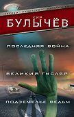 Кир Булычев -Последняя война. Великий Гусляр. Подземелье ведьм (сборник)