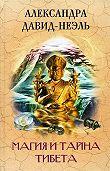 Александра Давид-Неэль -Магия и тайна Тибета