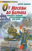 Сергей Петрович Алексеев - От Москвы до Берлина