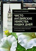 Александр Травников -Чисто английские убийства нашихдней. Детектив вформе версий иразмышлений