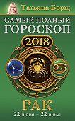 Татьяна Борщ -Рак. Самый полный гороскоп на 2018 год. 22 июня – 22 июля