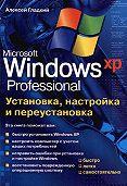 Алексей Гладкий -Установка, настройка и переустановка Windows XP: быстро, легко, самостоятельно