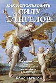 Джоан Брокас - Как использовать силу ангелов
