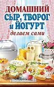 Анна Антонова - Домашний сыр, творог и йогурт. Делаем сами