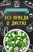 Алексей Большаков -Вся правда о диетах