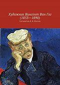 Коллектив авторов, В. Жиглов - Художник Винсент ВанГог (1853 – 1890)