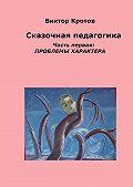 Виктор Кротов -Сказочная педагогика. Часть первая. Проблемы характера