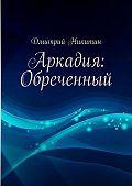 Дмитрий Никитин - Аркадия: Обреченный