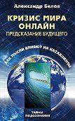 Александр Иванович Белов -Кризис мира онлайн. Предсказание будущего. Как мысли влияют на катаклизмы