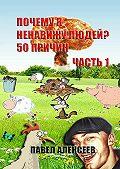 Павел Алексеев -Почему я ненавижу людей? 50 причин. Часть 1