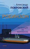 Александр Покровский -Робинзон. Инструкция по выживанию