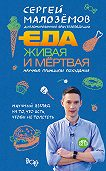 Сергей Малозёмов -Еда живая и мёртвая: научные принципы похудения