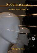 Виолетта Викторовна Угра -Роботы и грунт. Колонизация Марса V