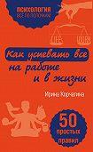 Ирина Корчагина - Как успевать все на работе и в жизни. 50 простых правил