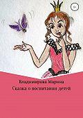 Марина Владимировна Владимирова -Сказка о воспитании детей