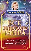 Татьяна Борщ -Все гороскопы мира. Самая полная энциклопедия