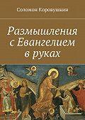 Соломон Коровушкин -Размышления сЕвангелием вруках
