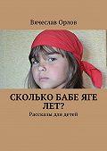 Вячеслав Орлов -Сколько Бабе Яге лет? Рассказы для детей