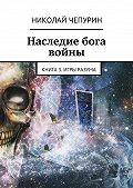 Николай Чепурин -Наследие бога войны. Книга 3. Игры разума