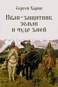 Сергей Харин -Иван – защитник земли и чудо змей (сборник)