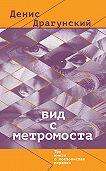 Денис Драгунский -Вид с метромоста (сборник)