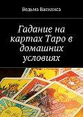 Ведьма Василиса -Гадание на картах Таро в домашних условиях