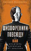 Евгений Жовнерчук - Шизофреники повсюду, или Как отличить причуды от болезни