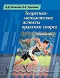 Виталий Черкашин -Теоретико-методические аспекты практики спорта. Учебное пособие