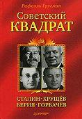 Рафаэль Гругман - Советский квадрат: Сталин–Хрущев–Берия–Горбачев