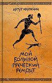 Артур Крупенин -Мой большой греческий ремонт